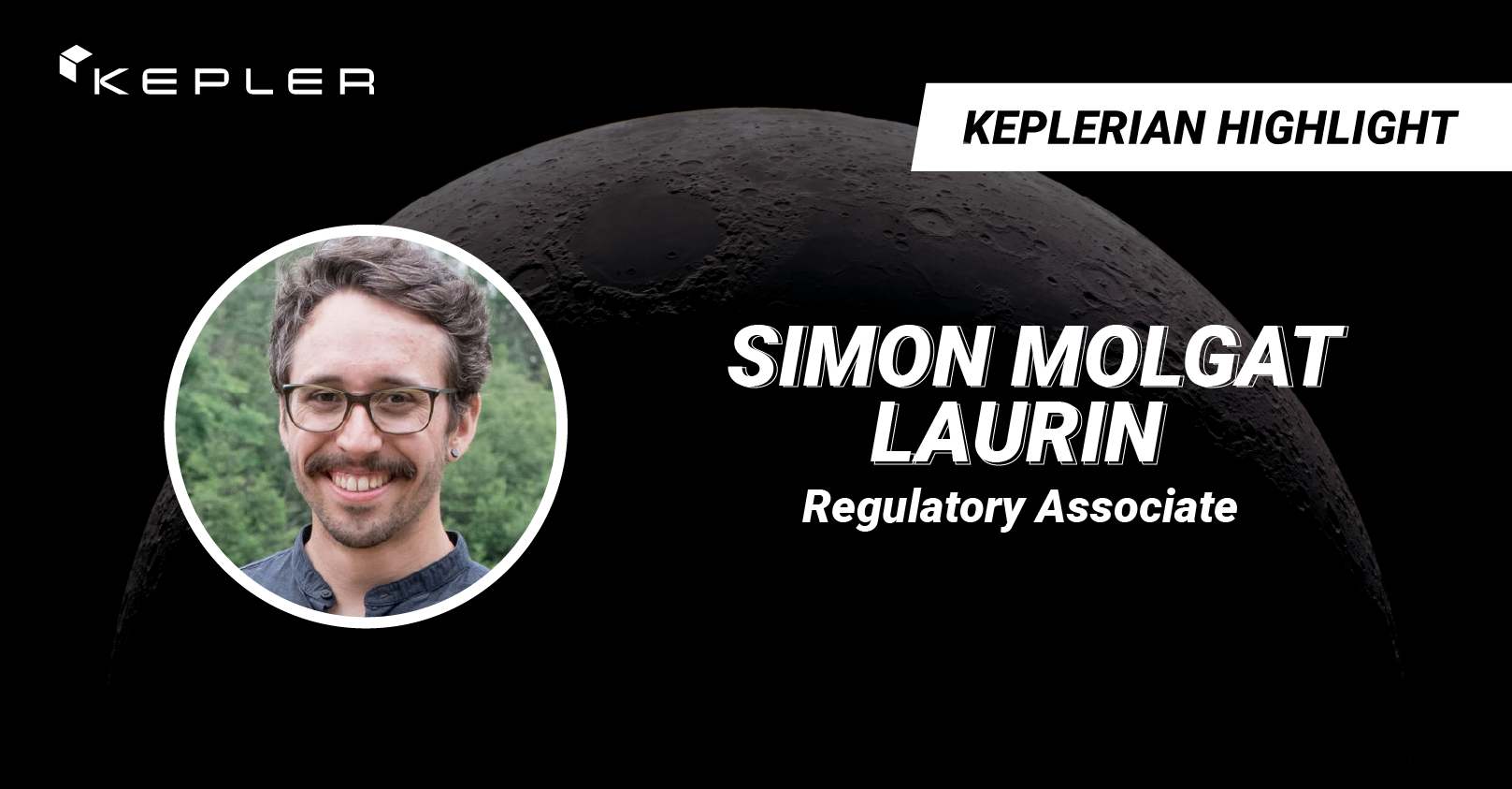"""Background image of the moon's surface with the Kepler logo and text reading """"Keplerian Highlight: Simon Molgat Laurin, Regulatory Associate"""""""